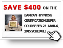 $400 OFF on the Banyan Hypnosis Certification Super Course(February 23 - March 6, 2015 Schedule)